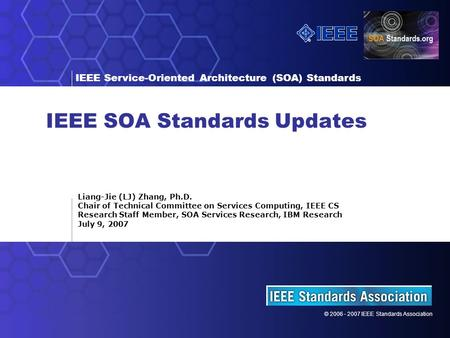 © 2006 - 2007 IEEE Standards Association IEEE <strong>Service</strong>-<strong>Oriented</strong> <strong>Architecture</strong> (SOA) Standards IEEE SOA Standards Updates Liang-Jie (LJ) Zhang, Ph.D. Chair.
