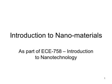 1 Introduction to Nano-materials As part of ECE-758 – Introduction to Nanotechnology.