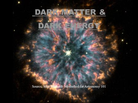 DARK MATTER & DARK ENERGY Source: Max Ehrhardt Modiefied for Astronomy 101.