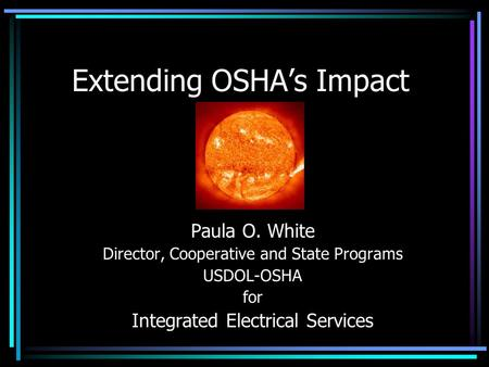Extending OSHA's Impact Paula O. White Director, Cooperative and State Programs USDOL-OSHA for Integrated Electrical Services.