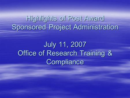 Highlights of Post Award Sponsored Project Administration July 11, 2007 Office of Research Training & Compliance.