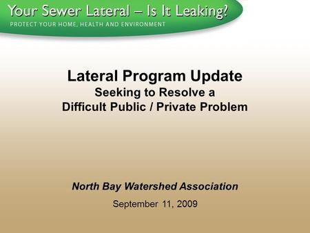 1 - 8 0 0 - S A V E - R - B A Y North Bay Watershed Association September 11, 2009 Lateral Program Update Seeking to Resolve a Difficult Public / Private.