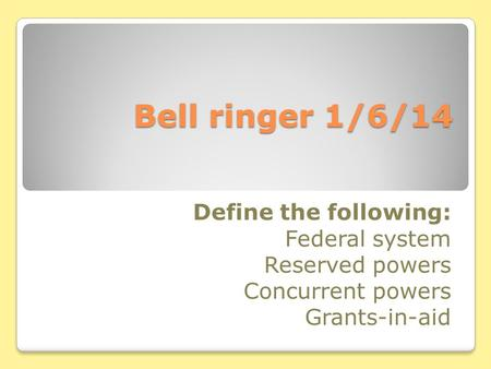 Bell ringer 1/6/14 Define the following: Federal system Reserved powers Concurrent powers Grants-in-aid.