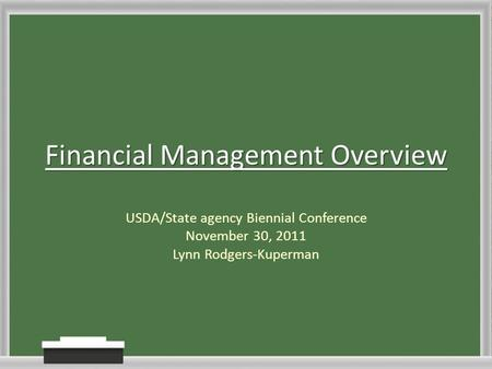 Financial <strong>Management</strong> Overview USDA/State agency Biennial Conference November 30, 2011 Lynn Rodgers-Kuperman.