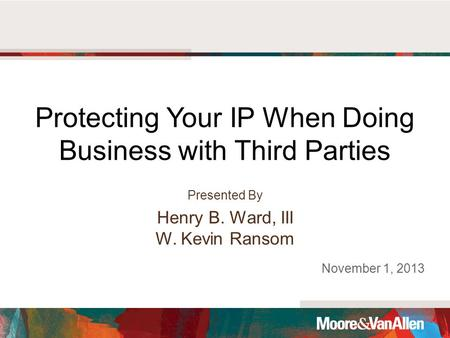 Protecting Your IP When Doing Business with Third Parties Presented By Henry B. Ward, III W. Kevin Ransom November 1, 2013.