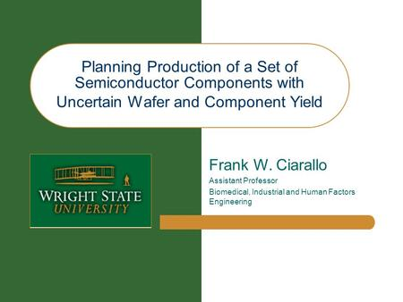 Planning Production of a Set of Semiconductor Components with Uncertain Wafer and Component Yield Frank W. Ciarallo Assistant Professor Biomedical, Industrial.