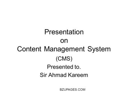 BZUPAGES.COM Presentation on Content Management System (CMS) Presented to. Sir Ahmad Kareem.
