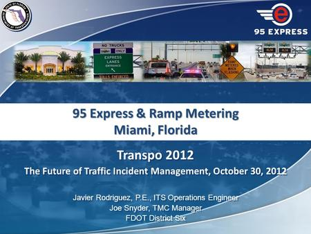 Transpo 2012 The Future of Traffic Incident Management, October 30, 2012 Javier Rodriguez, P.E., ITS Operations Engineer Joe Snyder, TMC Manager FDOT District.