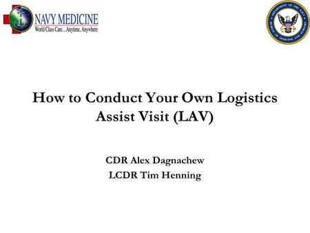 How to Conduct Your Own Logistics Assist Visit (LAV) CDR Alex Dagnachew LCDR Tim Henning.