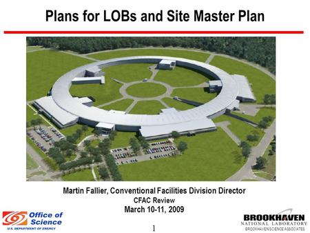 1 BROOKHAVEN SCIENCE ASSOCIATES Plans for LOBs and Site Master Plan Martin Fallier, Conventional Facilities Division Director CFAC Review March 10-11,