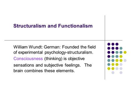 Structuralism and Functionalism William Wundt: German: Founded the field of experimental psychology-structuralism. Consciousness (thinking) is objective.