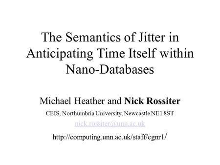 The Semantics of Jitter in Anticipating Time Itself within Nano-Databases Michael Heather and Nick Rossiter CEIS, Northumbria University, Newcastle NE1.