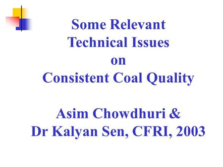 Some Relevant Technical Issues on Consistent Coal Quality Asim Chowdhuri & Dr Kalyan Sen, CFRI, 2003.
