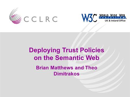 Deploying Trust Policies on the Semantic Web Brian Matthews and Theo Dimitrakos.