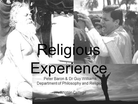 Religious Experience Peter Baron & Dr Guy Williams Department of Philosophy and Religion Wellington College.