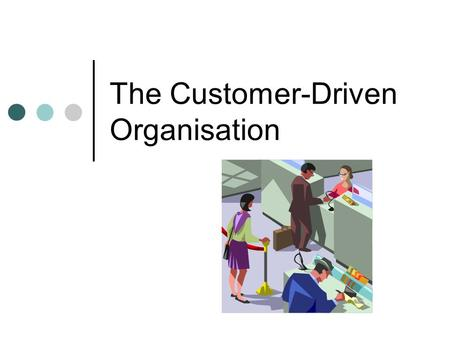 The Customer-Driven Organisation. Objectives Learn the skills needed to succeed in the challenging area of Customer Service Develop and Apply specific.