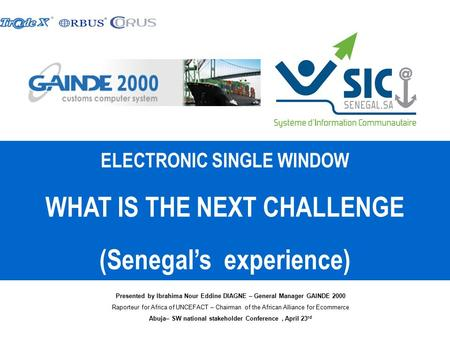 ELECTRONIC SINGLE WINDOW WHAT IS THE NEXT CHALLENGE (Senegal's experience) Presented by Ibrahima Nour Eddine DIAGNE – General Manager GAINDE 2000 Raporteur.