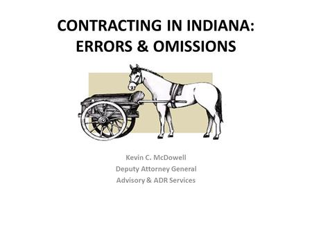 CONTRACTING IN INDIANA: ERRORS & OMISSIONS Kevin C. McDowell Deputy Attorney General Advisory & ADR Services.