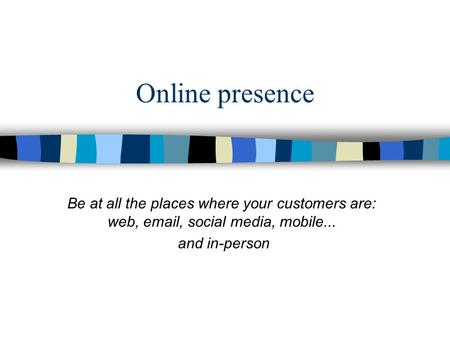 Online presence Be at all the places where your customers are: web, email, social media, mobile... and in-person.