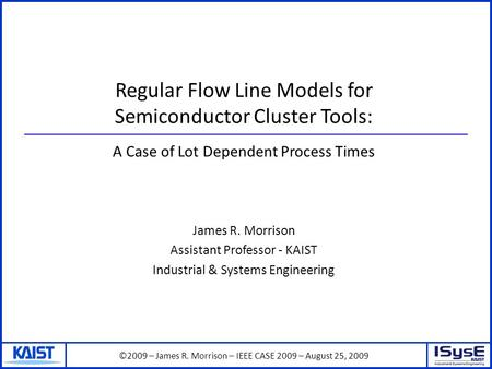 ©2009 – James R. Morrison – IEEE CASE 2009 – August 25, 2009 Regular Flow Line Models for Semiconductor Cluster Tools: James R. Morrison Assistant Professor.