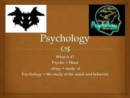 What is it? Psyche = Mind -ology = study of Psychology = the study of the mind and behavior.