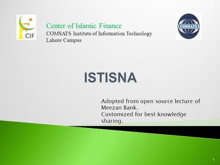 Center of Islamic Finance COMSATS Institute of Information Technology Lahore Campus 1 Adopted from open source lecture of Meezan Bank. Customized for best.