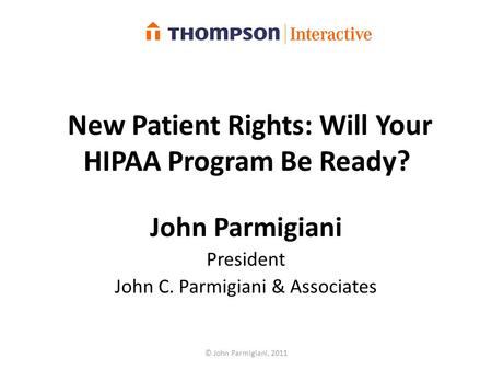 New Patient Rights: Will Your HIPAA Program Be Ready? John Parmigiani President John C. Parmigiani & Associates © John Parmigiani, 2011.