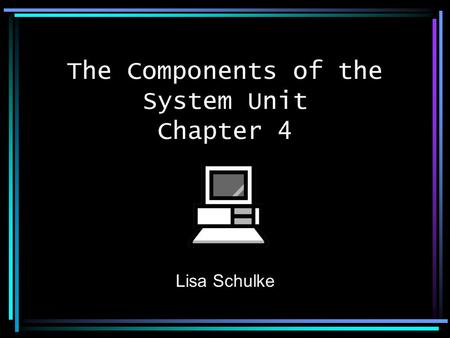 Lisa Schulke The Components of the System Unit Chapter 4.