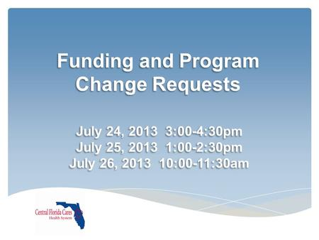Funding and Program Change Requests July 24, 2013 3:00-4:30pm July 25, 2013 1:00-2:30pm July 26, 2013 10:00-11:30am July 24, 2013 3:00-4:30pm July 25,