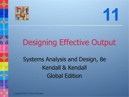 Copyright © 2011 Pearson Education Designing Effective Output Systems Analysis and Design, 8e Kendall & Kendall Global Edition 11.