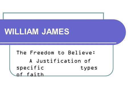 WILLIAM JAMES The Freedom to Believe: A Justification of specific types of faith.