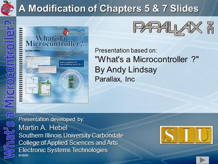 1 A Modification of Chapters 5 & 7 Slides Presentation based on: What's a Microcontroller ? By Andy Lindsay Parallax, Inc Presentation developed by: