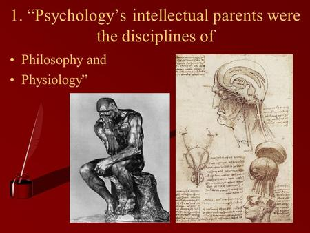 "1. ""Psychology's intellectual parents were the disciplines of"