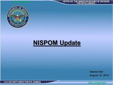OFFICE OF THE UNDER SECRETARY OF DEFENSE FOR INTELLIGENCE CI & SECURITY DIRECTORATE, DDI(I&S) Valerie Heil August 12, 2014 UNCLASSIFIED NISPOM Update.
