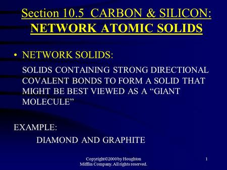 Copyright©2000 by Houghton Mifflin Company. All rights reserved. 1 Section 10.5 CARBON & SILICON: NETWORK ATOMIC SOLIDS NETWORK SOLIDS: SOLIDS CONTAINING.