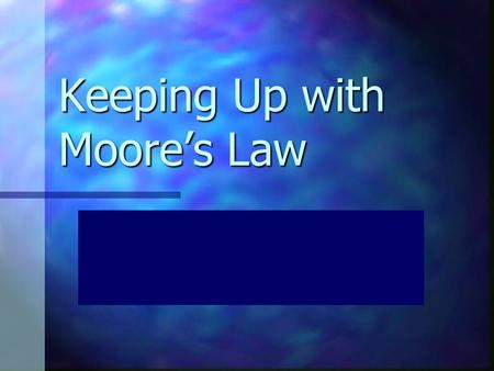 Keeping Up with Moore's Law Who the heck is this Moore guy anyway? Gordon E. Moore was the cofounder of Intel Corporation Gordon E. Moore was the cofounder.