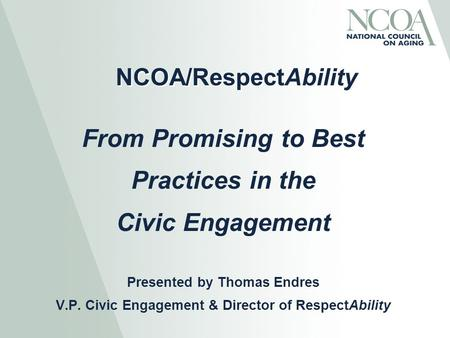 NCOA/RespectAbility From Promising to Best Practices in the Civic Engagement Presented by Thomas Endres V.P. Civic Engagement & Director of RespectAbility.