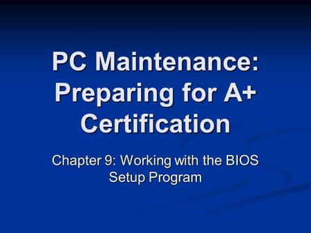 PC Maintenance: Preparing for A+ Certification Chapter 9: Working with the BIOS Setup Program.
