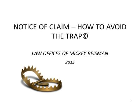 NOTICE OF CLAIM – HOW TO AVOID THE TRAP© LAW OFFICES OF MICKEY BEISMAN 2015 1.