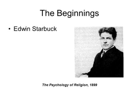 The Beginnings Edwin Starbuck The Psychology of Religion, 1899.