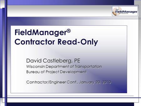FieldManager ® Contractor Read-Only David Castleberg, PE Wisconsin Department of Transportation Bureau of Project Development Contractor/Engineer Conf.,