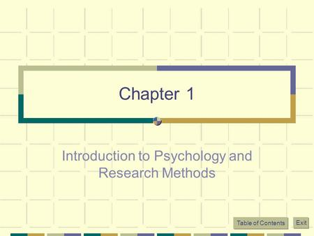 Chapter 1 Introduction to Psychology and Research Methods Table of Contents Exit.