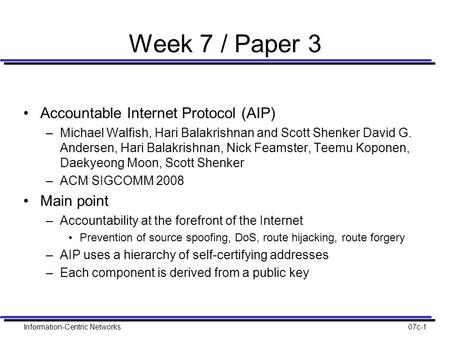 Information-Centric Networks07c-1 Week 7 / Paper 3 Accountable Internet Protocol (AIP) –Michael Walfish, Hari Balakrishnan and Scott Shenker David G. Andersen,