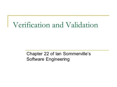 Verification and Validation Chapter 22 of Ian Sommerville's Software Engineering.