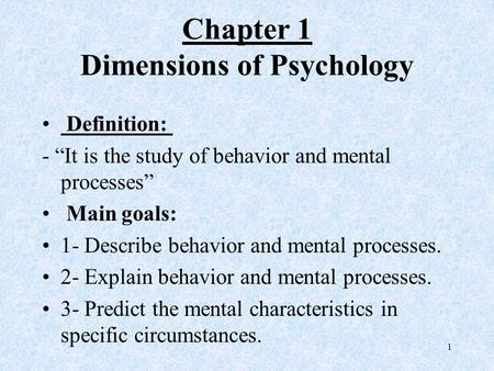 "Chapter 1 Dimensions of Psychology Definition: - ""It is the study of behavior and mental processes"" Main goals: 1- Describe behavior and mental processes."