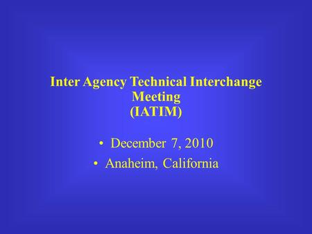 Inter Agency Technical Interchange Meeting (IATIM) December 7, 2010 Anaheim, California.