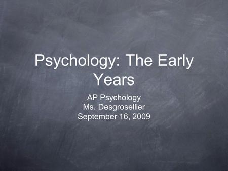 Psychology: The Early Years AP Psychology Ms. Desgrosellier September 16, 2009.