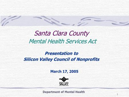 1 Santa Clara County Mental Health Services Act Presentation to Silicon Valley Council of Nonprofits Department of Mental Health March 17, 2005.