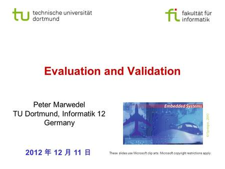 Evaluation and Validation Peter Marwedel TU Dortmund, Informatik 12 Germany 2012 年 12 月 11 日 These slides use Microsoft clip arts. Microsoft copyright.