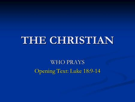 THE CHRISTIAN WHO PRAYS Opening Text: Luke 18:9-14.